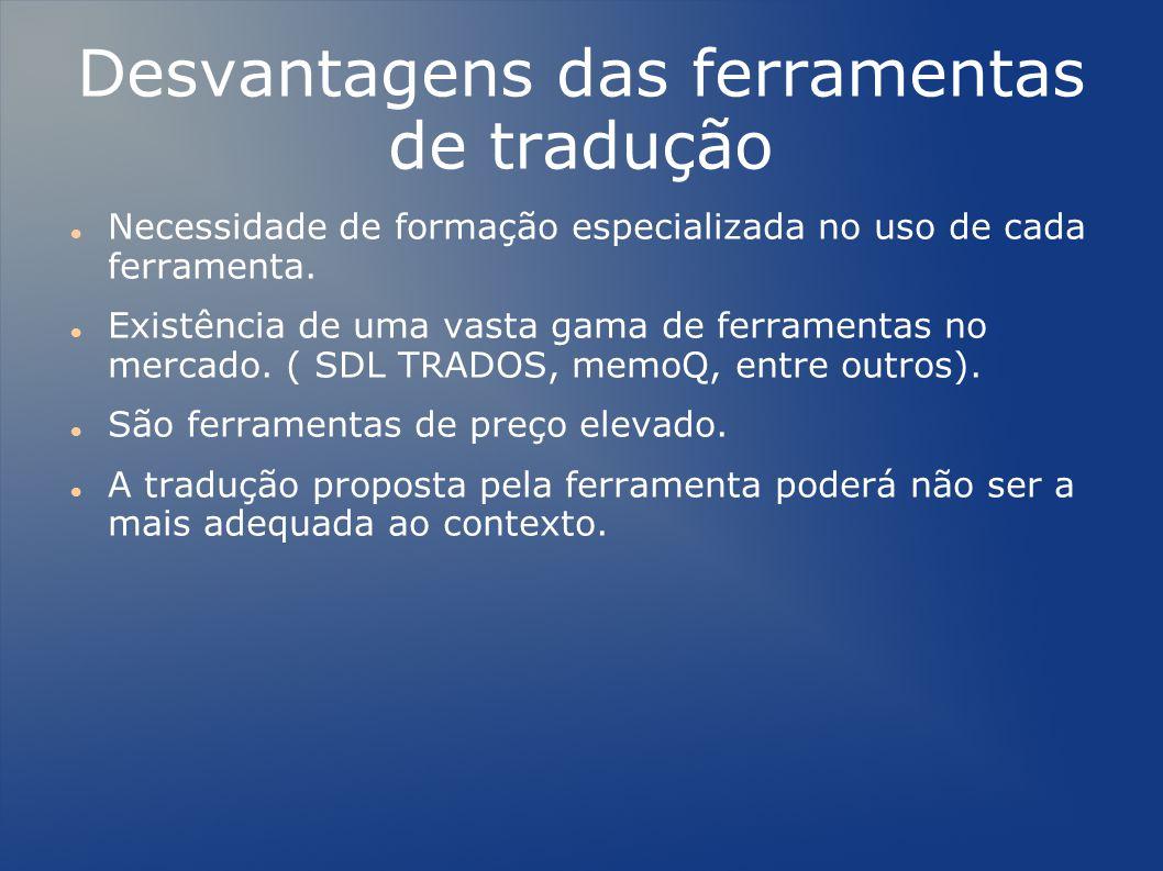 Desvantagens das ferramentas de tradução Necessidade de formação especializada no uso de cada ferramenta.