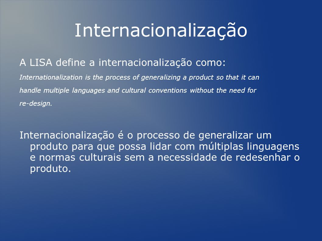 Internacionalização A LISA define a internacionalização como: Internationalization is the process of generalizing a product so that it can handle multiple languages and cultural conventions without the need for re-design.