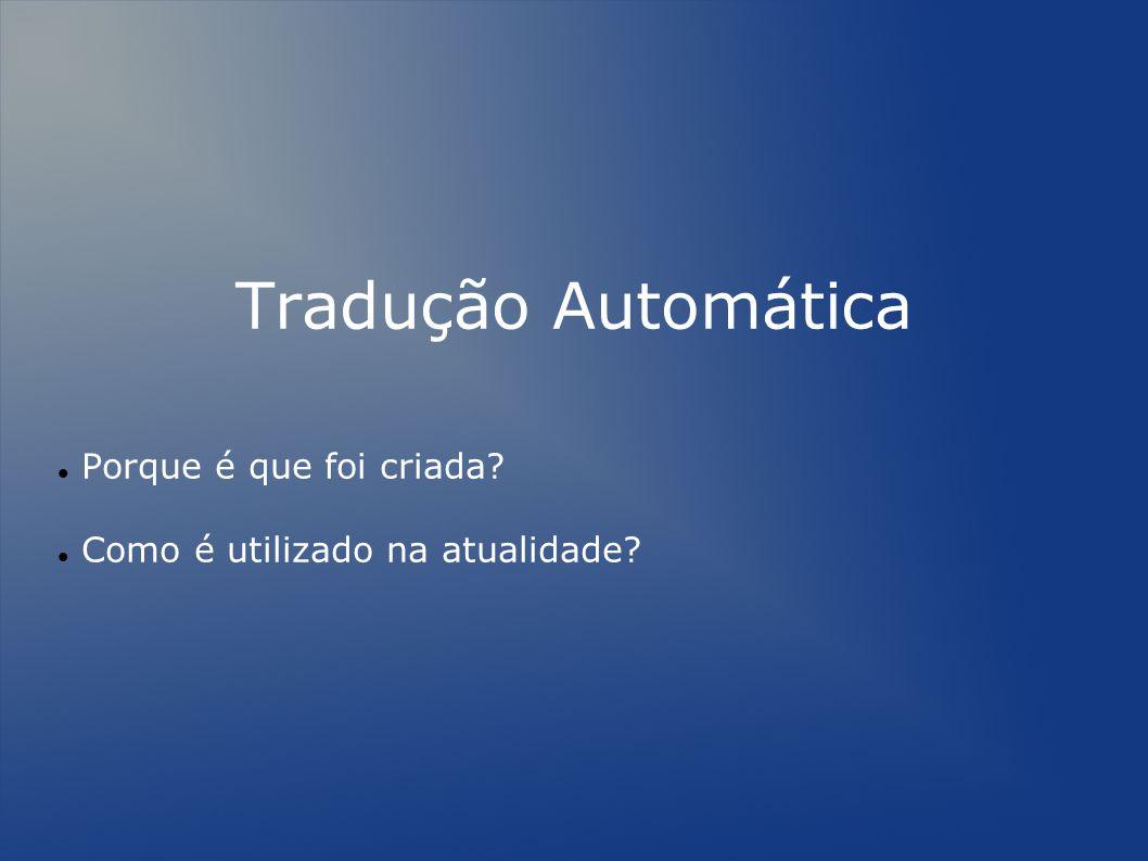Tradução Automática Porque é que foi criada? Como é utilizado na atualidade?