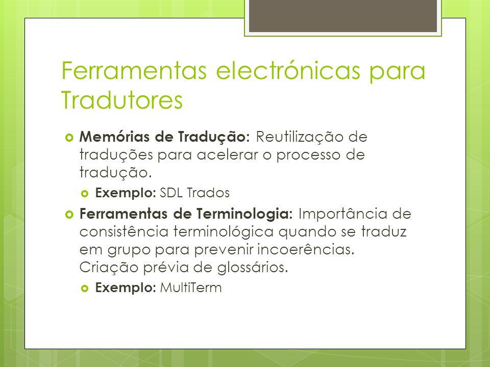 Ferramentas electrónicas para Tradutores  Memórias de Tradução: Reutilização de traduções para acelerar o processo de tradução.  Exemplo: SDL Trados
