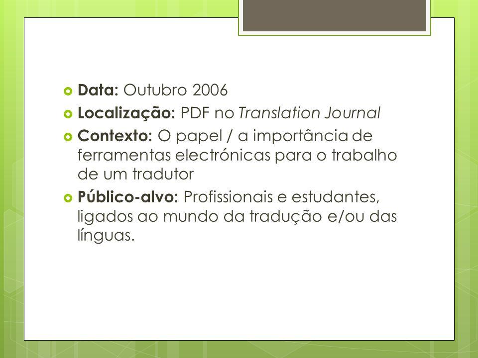  Data: Outubro 2006  Localização: PDF no Translation Journal  Contexto: O papel / a importância de ferramentas electrónicas para o trabalho de um tradutor  Público-alvo: Profissionais e estudantes, ligados ao mundo da tradução e/ou das línguas.