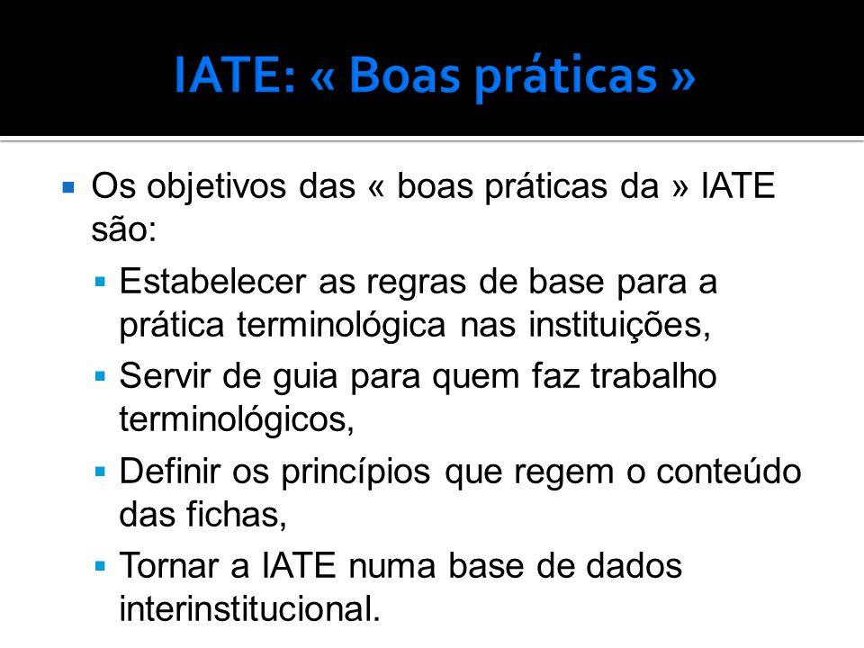  Os objetivos das « boas práticas da » IATE são:  Estabelecer as regras de base para a prática terminológica nas instituições,  Servir de guia para quem faz trabalho terminológicos,  Definir os princípios que regem o conteúdo das fichas,  Tornar a IATE numa base de dados interinstitucional.