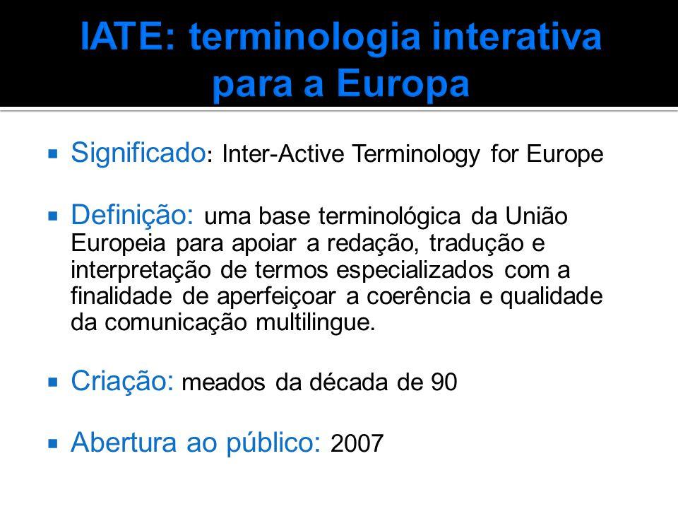  Significado : Inter-Active Terminology for Europe  Definição: uma base terminológica da União Europeia para apoiar a redação, tradução e interpretação de termos especializados com a finalidade de aperfeiçoar a coerência e qualidade da comunicação multilingue.