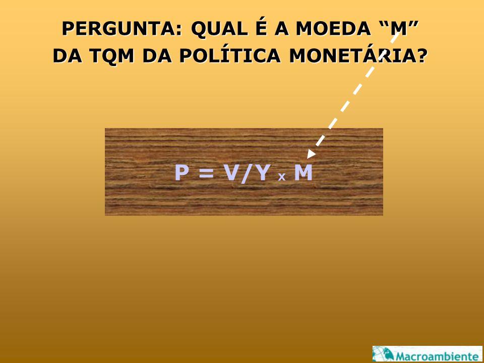 """PERGUNTA: QUAL É A MOEDA """"M"""" DA TQM DA POLÍTICA MONETÁRIA? P = V/Y x M"""