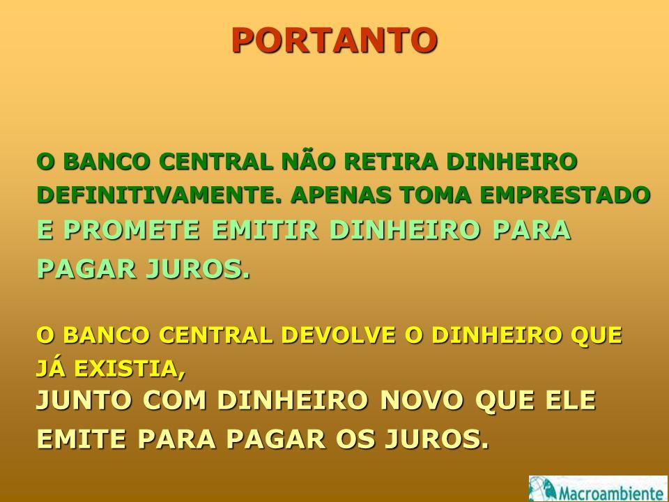 PORTANTO O BANCO CENTRAL NÃO RETIRA DINHEIRO DEFINITIVAMENTE.
