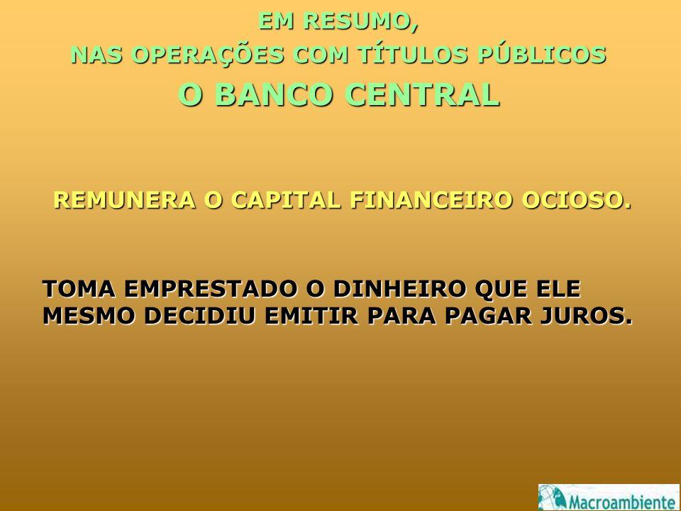 EM RESUMO, NAS OPERAÇÕES COM TÍTULOS PÚBLICOS O BANCO CENTRAL REMUNERA O CAPITAL FINANCEIRO OCIOSO.