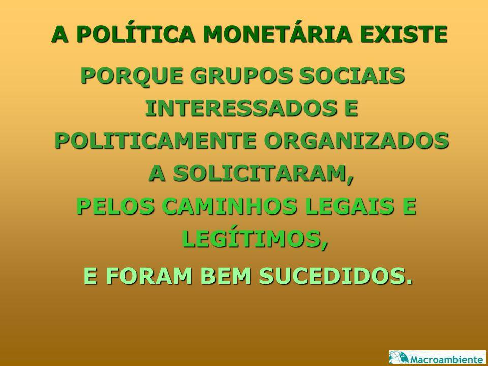 A POLÍTICA MONETÁRIA EXISTE PORQUE GRUPOS SOCIAIS INTERESSADOS E POLITICAMENTE ORGANIZADOS A SOLICITARAM, E FORAM BEM SUCEDIDOS. PELOS CAMINHOS LEGAIS