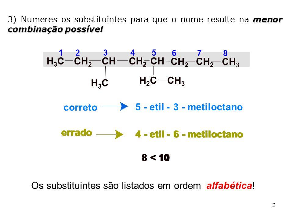 3 Nomenclatura dos alcanos (terminação ano ) 1º Encontrar a cadeia principal: 2º Numerar os carbonos: 3º Dar o nome em ordem de complexibilidade: 1 2 3 4 5 2,3,3-trimetil-pentano CH 3 CH CCH 2 CH 3