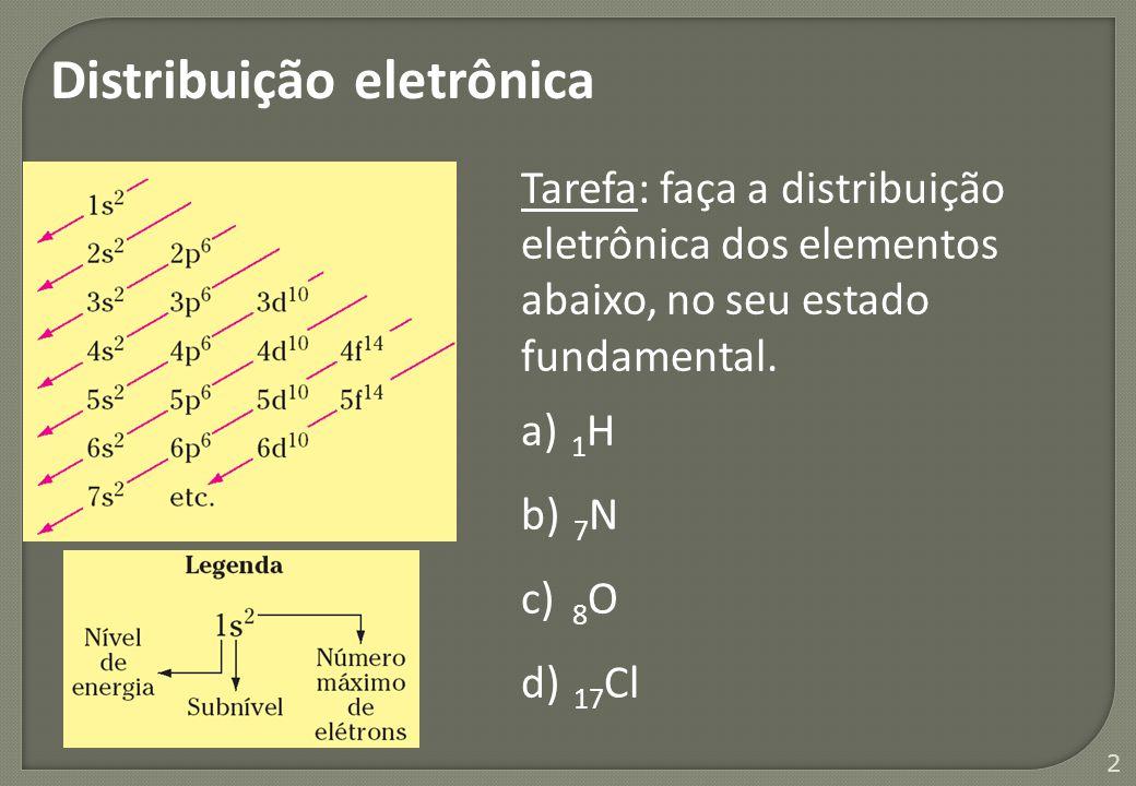 2 Distribuição eletrônica Tarefa: faça a distribuição eletrônica dos elementos abaixo, no seu estado fundamental. a) 1 H b) 7 N c) 8 O d) 17 Cl