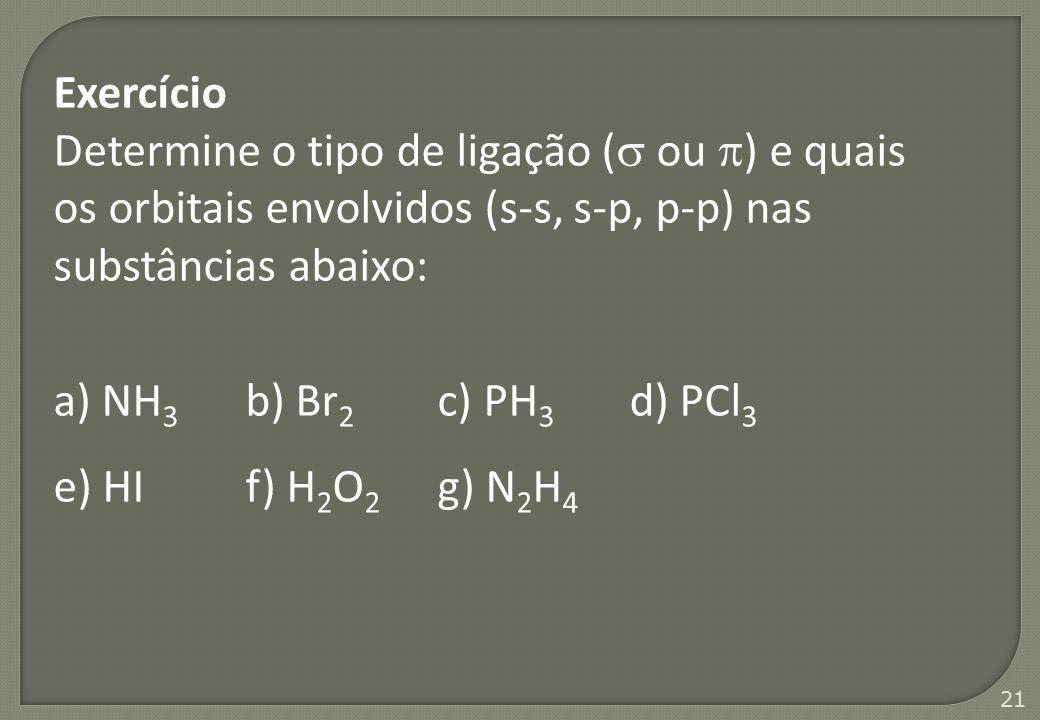 21 Exercício Determine o tipo de ligação (  ou  ) e quais os orbitais envolvidos (s-s, s-p, p-p) nas substâncias abaixo: a) NH 3 b) Br 2 c) PH 3 d)