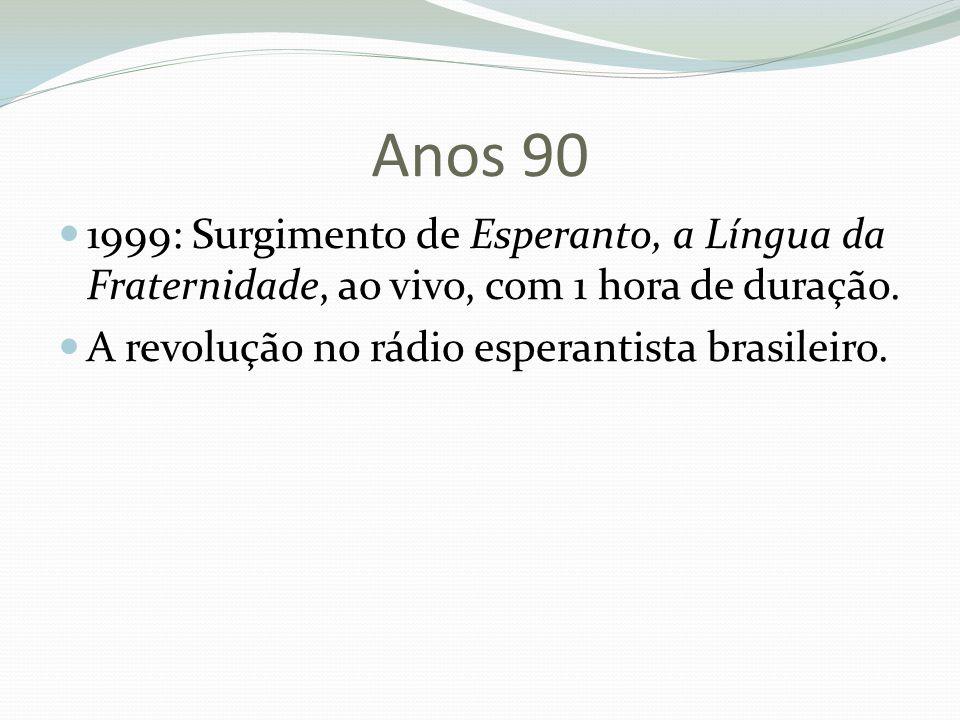 Anos 90 1999: Surgimento de Esperanto, a Língua da Fraternidade, ao vivo, com 1 hora de duração. A revolução no rádio esperantista brasileiro.