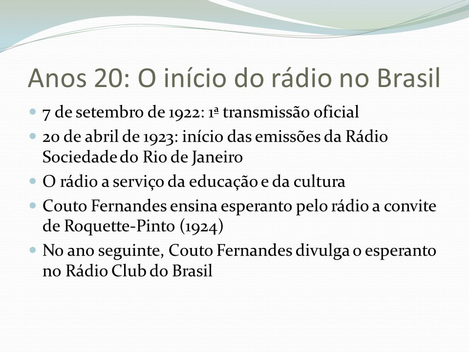 Anos 20: O início do rádio no Brasil 7 de setembro de 1922: 1ª transmissão oficial 20 de abril de 1923: início das emissões da Rádio Sociedade do Rio