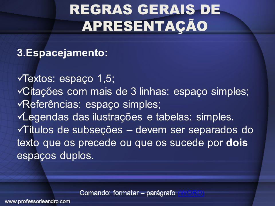 REGRAS GERAIS DE APRESENTAÇÃO 3.Espacejamento: Textos: espaço 1,5; Citações com mais de 3 linhas: espaço simples; Referências: espaço simples; Legenda