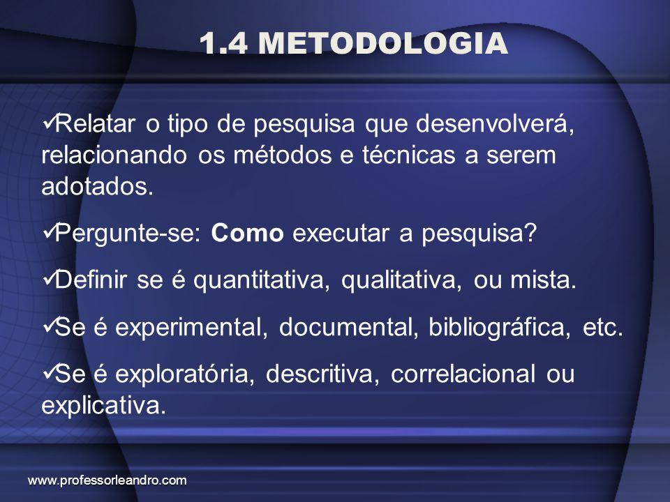 1.4 METODOLOGIA Relatar o tipo de pesquisa que desenvolverá, relacionando os métodos e técnicas a serem adotados. Pergunte-se: Como executar a pesquis