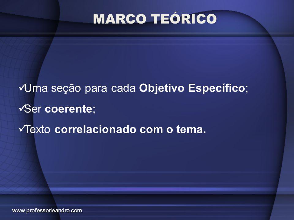 MARCO TEÓRICO Uma seção para cada Objetivo Específico; Ser coerente; Texto correlacionado com o tema. www.professorleandro.com