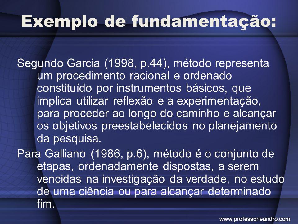 Exemplo de fundamentação: Segundo Garcia (1998, p.44), método representa um procedimento racional e ordenado constituído por instrumentos básicos, que