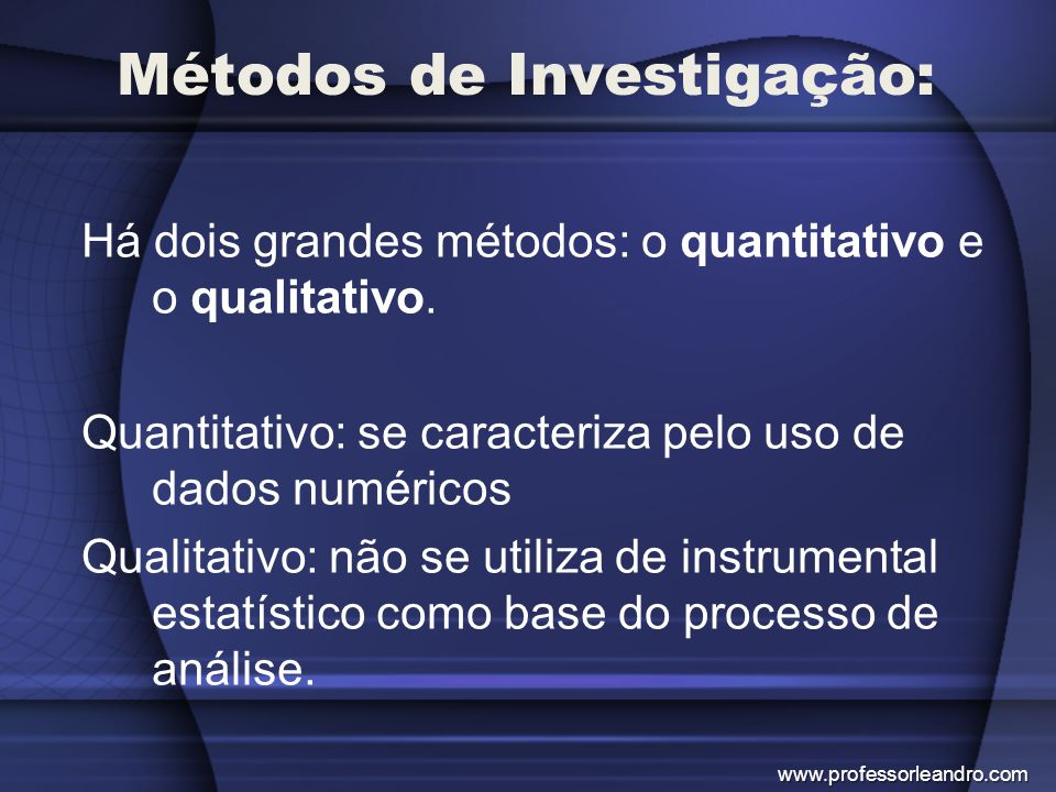 Métodos de Investigação: Há dois grandes métodos: o quantitativo e o qualitativo. Quantitativo: se caracteriza pelo uso de dados numéricos Qualitativo