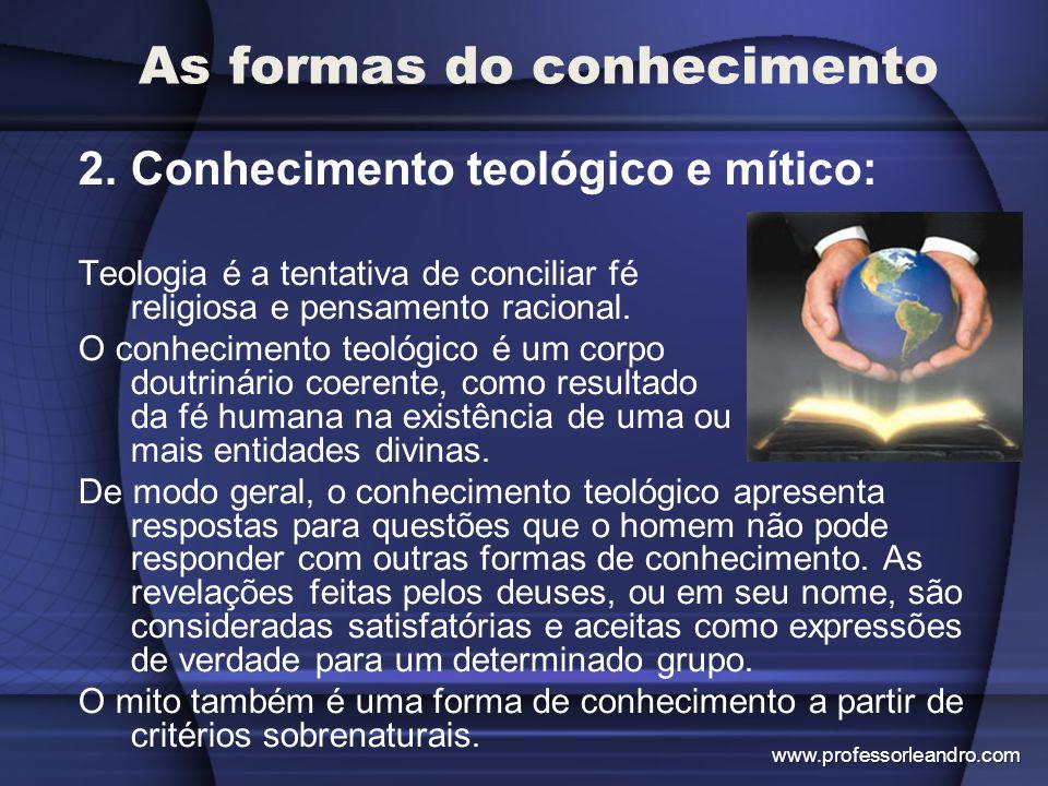 As formas do conhecimento 2.Conhecimento teológico e mítico: Teologia é a tentativa de conciliar fé religiosa e pensamento racional. O conhecimento te