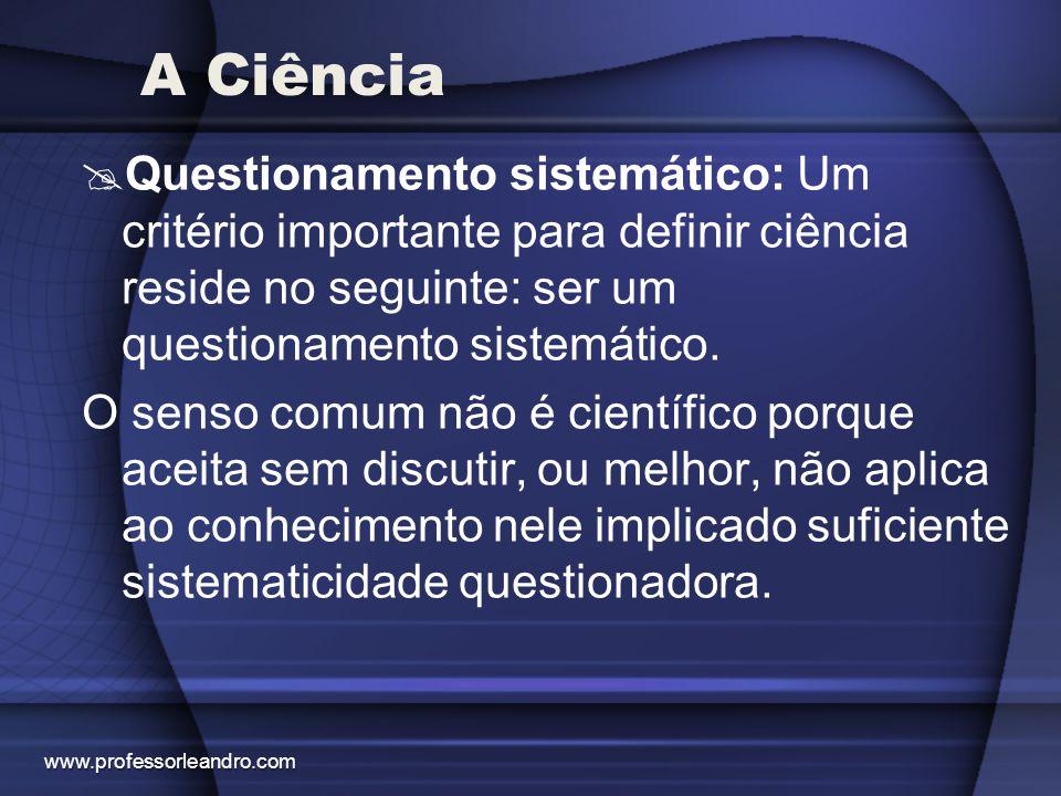 A Ciência  Questionamento sistemático: Um critério importante para definir ciência reside no seguinte: ser um questionamento sistemático. O senso com