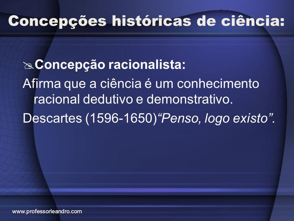 Concepções históricas de ciência:  Concepção racionalista: Afirma que a ciência é um conhecimento racional dedutivo e demonstrativo. Descartes (1596-