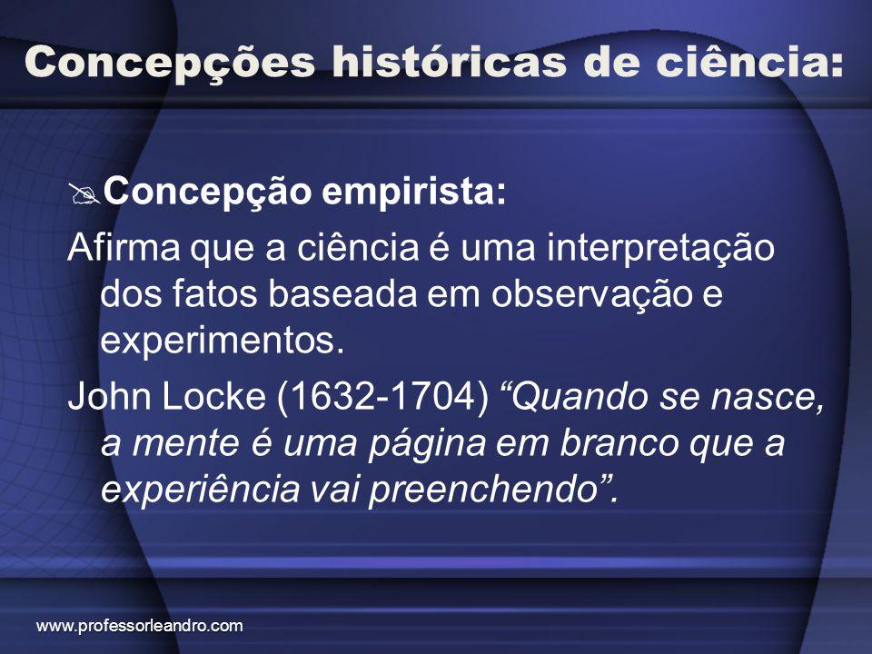 Concepções históricas de ciência:  Concepção empirista: Afirma que a ciência é uma interpretação dos fatos baseada em observação e experimentos. John