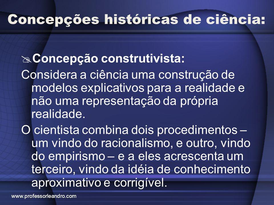 Concepções históricas de ciência:  Concepção construtivista: Considera a ciência uma construção de modelos explicativos para a realidade e não uma re