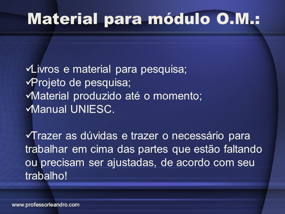 Material para módulo O.M.: Livros e material para pesquisa; Projeto de pesquisa; Material produzido até o momento; Manual UNIESC. Trazer as dúvidas e
