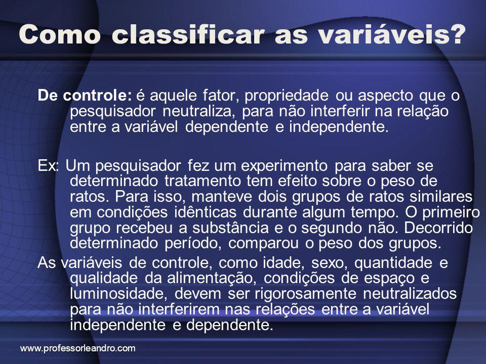 Como classificar as variáveis? De controle: é aquele fator, propriedade ou aspecto que o pesquisador neutraliza, para não interferir na relação entre