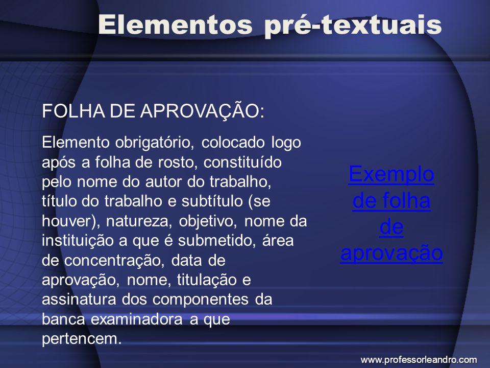 Elementos pré-textuais Exemplo de folha de aprovação FOLHA DE APROVAÇÃO: Elemento obrigatório, colocado logo após a folha de rosto, constituído pelo n
