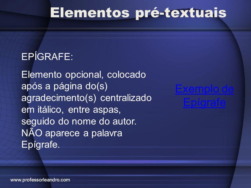 Elementos pré-textuais Exemplo de Epígrafe EPÍGRAFE: Elemento opcional, colocado após a página do(s) agradecimento(s) centralizado em itálico, entre a