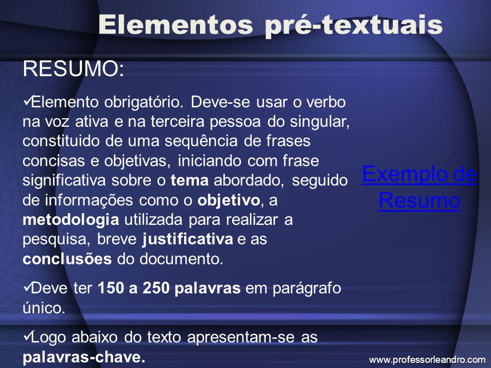 Elementos pré-textuais Exemplo de Resumo RESUMO: Elemento obrigatório. Deve-se usar o verbo na voz ativa e na terceira pessoa do singular, constituido