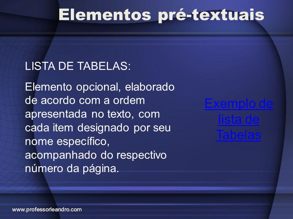 Elementos pré-textuais Exemplo de lista de Tabelas LISTA DE TABELAS: Elemento opcional, elaborado de acordo com a ordem apresentada no texto, com cada