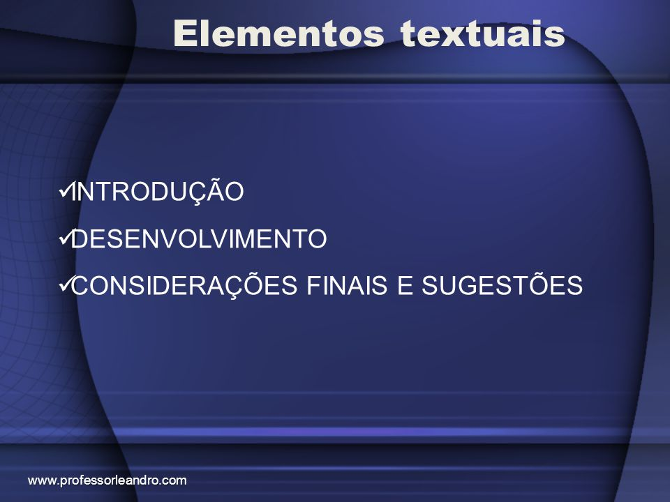 Elementos textuais INTRODUÇÃO DESENVOLVIMENTO CONSIDERAÇÕES FINAIS E SUGESTÕES www.professorleandro.com