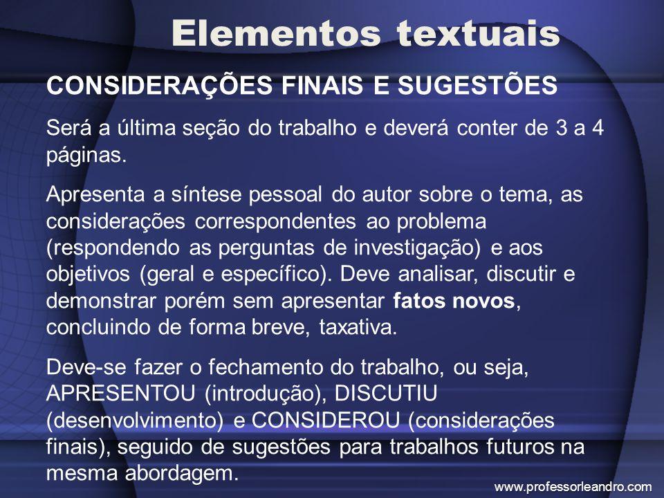 Elementos textuais CONSIDERAÇÕES FINAIS E SUGESTÕES Será a última seção do trabalho e deverá conter de 3 a 4 páginas. Apresenta a síntese pessoal do a