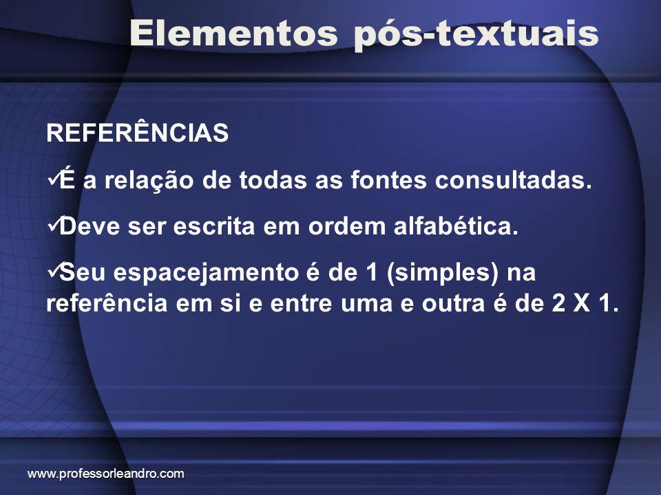 Elementos pós-textuais REFERÊNCIAS É a relação de todas as fontes consultadas. Deve ser escrita em ordem alfabética. Seu espacejamento é de 1 (simples