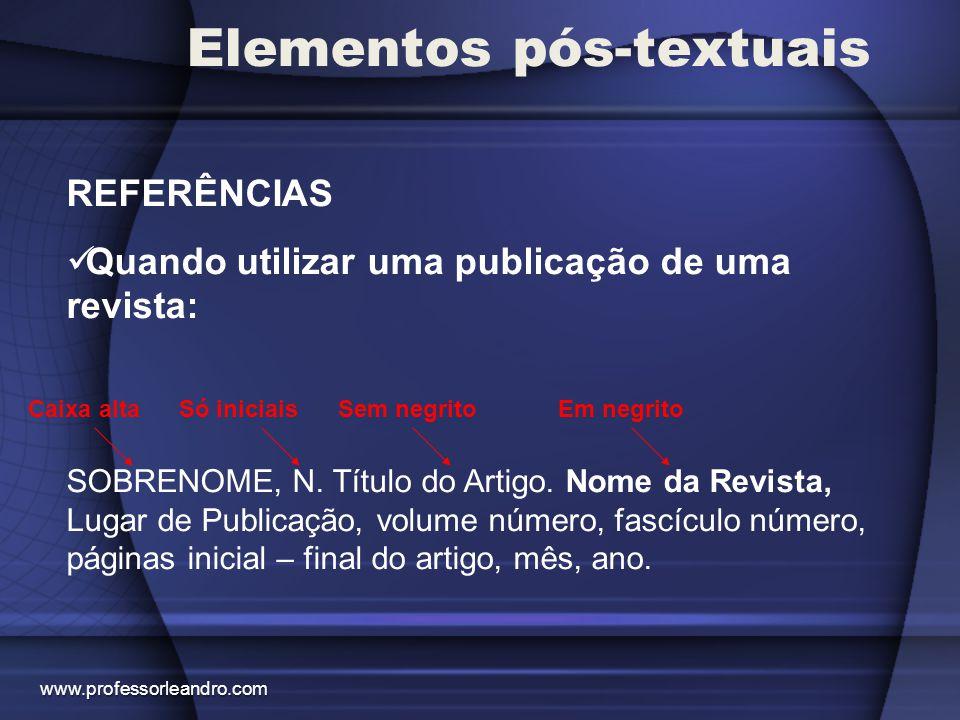 Elementos pós-textuais REFERÊNCIAS Quando utilizar uma publicação de uma revista: SOBRENOME, N. Título do Artigo. Nome da Revista, Lugar de Publicação