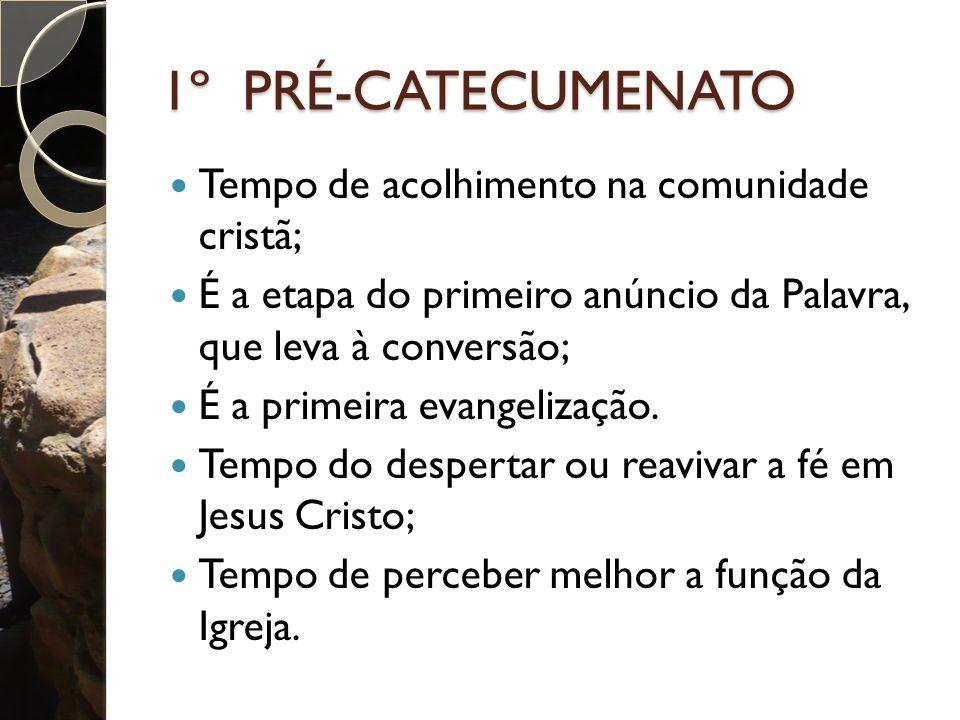 1º PRÉ-CATECUMENATO Tempo de acolhimento na comunidade cristã; É a etapa do primeiro anúncio da Palavra, que leva à conversão; É a primeira evangelização.