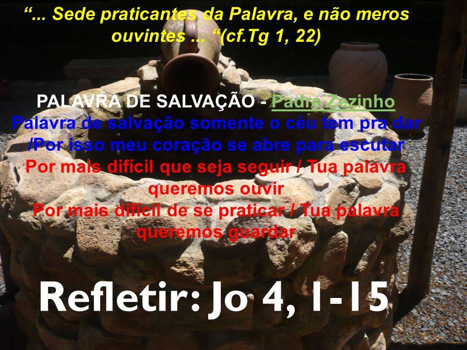 Refletir: Jo 4, 1-15 ...Sede praticantes da Palavra, e não meros ouvintes...