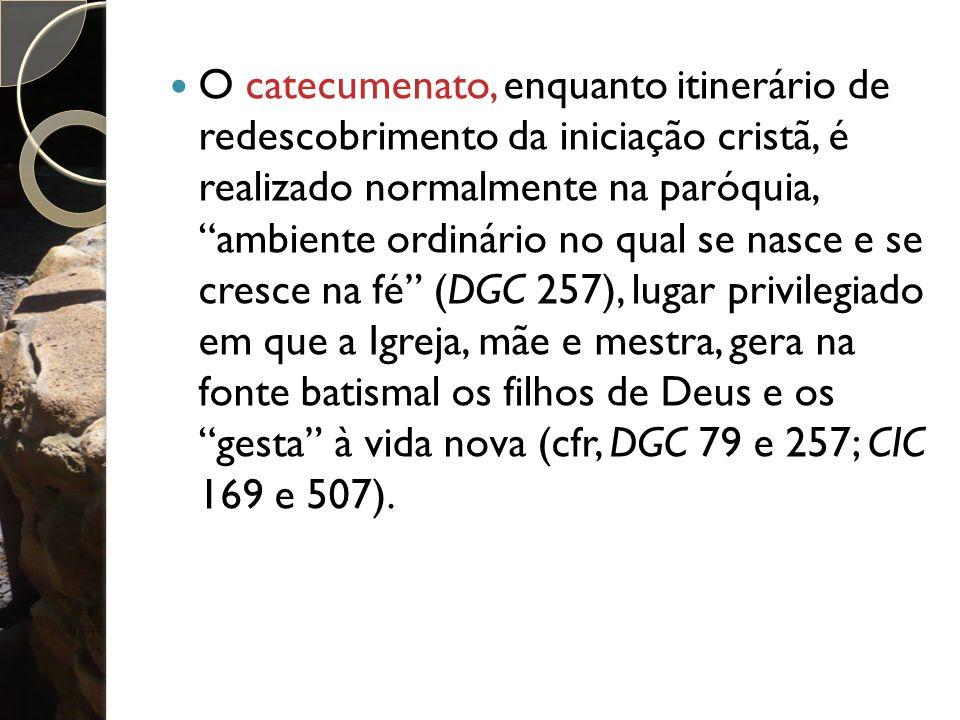 O catecumenato, enquanto itinerário de redescobrimento da iniciação cristã, é realizado normalmente na paróquia, ambiente ordinário no qual se nasce e se cresce na fé (DGC 257), lugar privilegiado em que a Igreja, mãe e mestra, gera na fonte batismal os filhos de Deus e os gesta à vida nova (cfr, DGC 79 e 257; CIC 169 e 507).