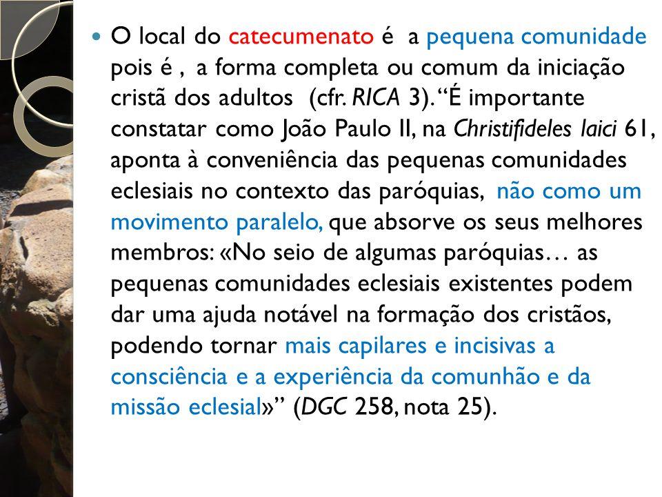O local do catecumenato é a pequena comunidade pois é, a forma completa ou comum da iniciação cristã dos adultos (cfr.