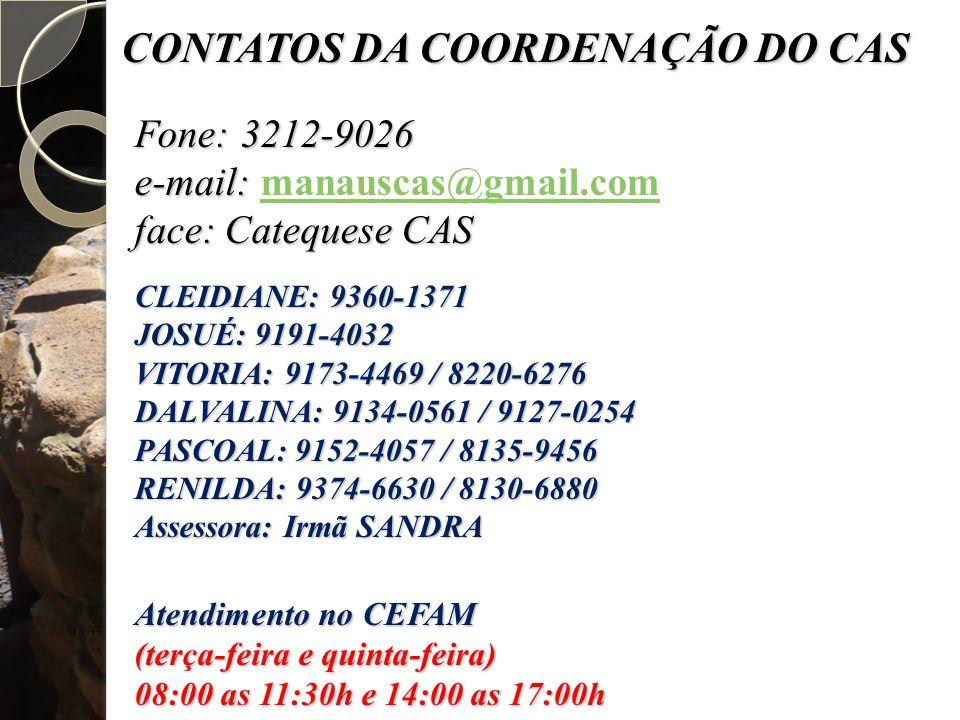 Fone: 3212-9026 e-mail: e-mail: manauscas@gmail.commanauscas@gmail.com face: Catequese CAS CLEIDIANE: 9360-1371 JOSUÉ: 9191-4032 VITORIA: 9173-4469 / 8220-6276 DALVALINA: 9134-0561 / 9127-0254 PASCOAL: 9152-4057 / 8135-9456 RENILDA: 9374-6630 / 8130-6880 Assessora: Irmã SANDRA Atendimento no CEFAM (terça-feira e quinta-feira) 08:00 as 11:30h e 14:00 as 17:00h CONTATOS DA COORDENAÇÃO DO CAS