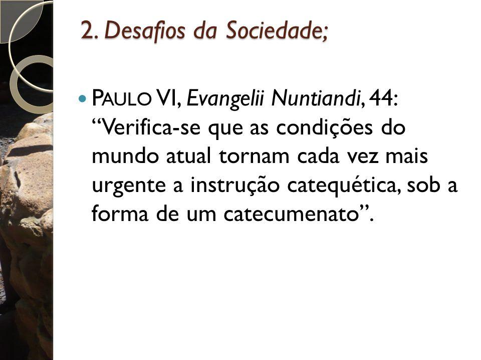 """2. Desafios da Sociedade; P AULO VI, Evangelii Nuntiandi, 44: """"Verifica-se que as condições do mundo atual tornam cada vez mais urgente a instrução ca"""