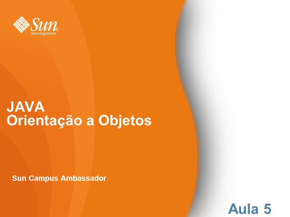 JAVA Orientação a Objetos Sun Campus Ambassador Aula 5