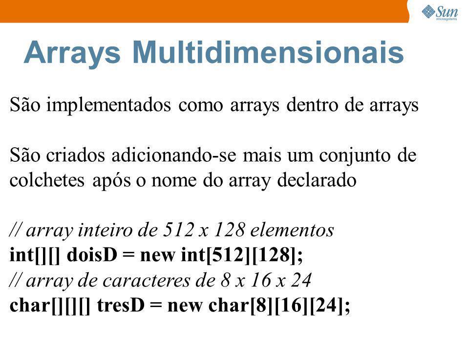 Arrays Multidimensionais São implementados como arrays dentro de arrays São criados adicionando-se mais um conjunto de colchetes após o nome do array declarado // array inteiro de 512 x 128 elementos int[][] doisD = new int[512][128]; // array de caracteres de 8 x 16 x 24 char[][][] tresD = new char[8][16][24];