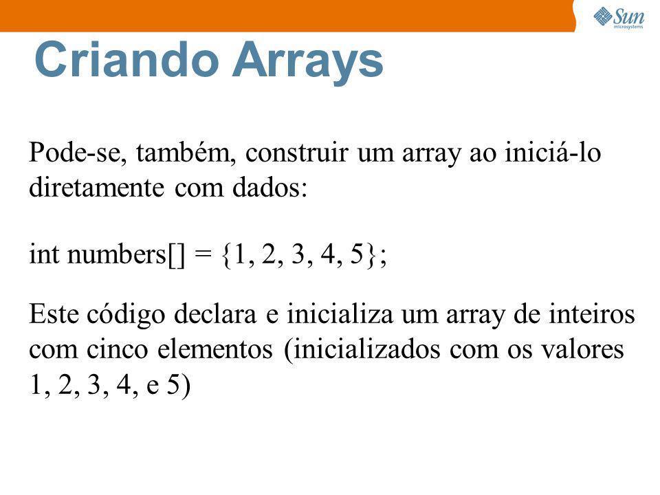 Pode-se, também, construir um array ao iniciá-lo diretamente com dados: int numbers[] = {1, 2, 3, 4, 5}; Este código declara e inicializa um array de inteiros com cinco elementos (inicializados com os valores 1, 2, 3, 4, e 5)