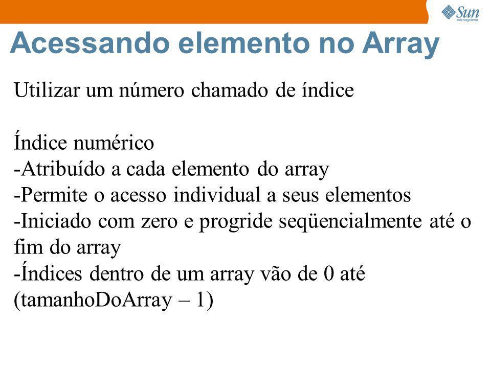 Acessando elemento no Array Utilizar um número chamado de índice Índice numérico -Atribuído a cada elemento do array -Permite o acesso individual a seus elementos -Iniciado com zero e progride seqüencialmente até o fim do array -Índices dentro de um array vão de 0 até (tamanhoDoArray – 1)