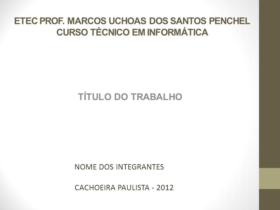 ETEC PROF. MARCOS UCHOAS DOS SANTOS PENCHEL CURSO TÉCNICO EM INFORMÁTICA TÍTULO DO TRABALHO NOME DOS INTEGRANTES CACHOEIRA PAULISTA - 2012