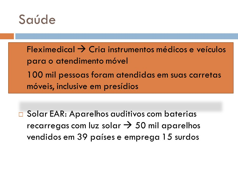 Saúde  Fleximedical  Cria instrumentos médicos e veículos para o atendimento móvel  100 mil pessoas foram atendidas em suas carretas móveis, inclusive em presídios  Solar EAR: Aparelhos auditivos com baterias recarregas com luz solar  50 mil aparelhos vendidos em 39 países e emprega 15 surdos