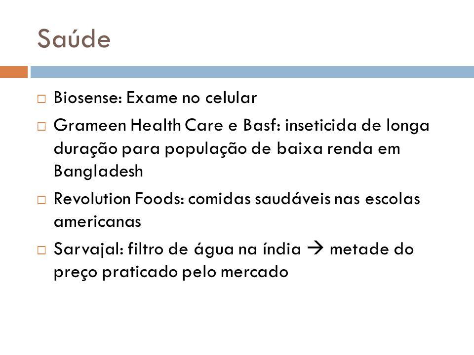 Saúde  Biosense: Exame no celular  Grameen Health Care e Basf: inseticida de longa duração para população de baixa renda em Bangladesh  Revolution Foods: comidas saudáveis nas escolas americanas  Sarvajal: filtro de água na índia  metade do preço praticado pelo mercado