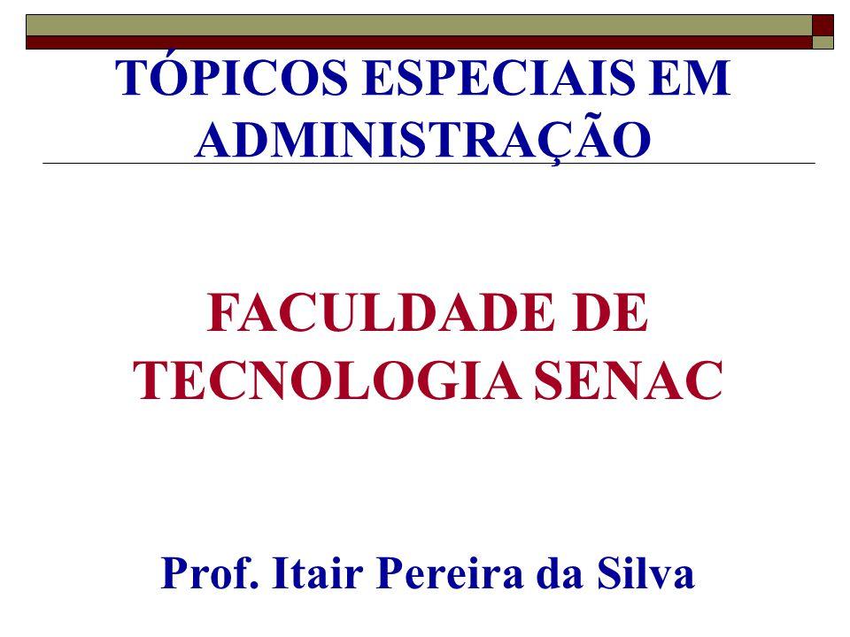 TÓPICOS ESPECIAIS EM ADMINISTRAÇÃO FACULDADE DE TECNOLOGIA SENAC Prof. Itair Pereira da Silva